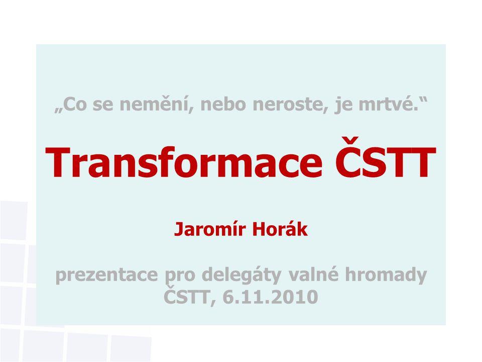"""""""Co se nemění, nebo neroste, je mrtvé. Transformace ČSTT Jaromír Horák prezentace pro delegáty valné hromady ČSTT, 6.11.2010"""