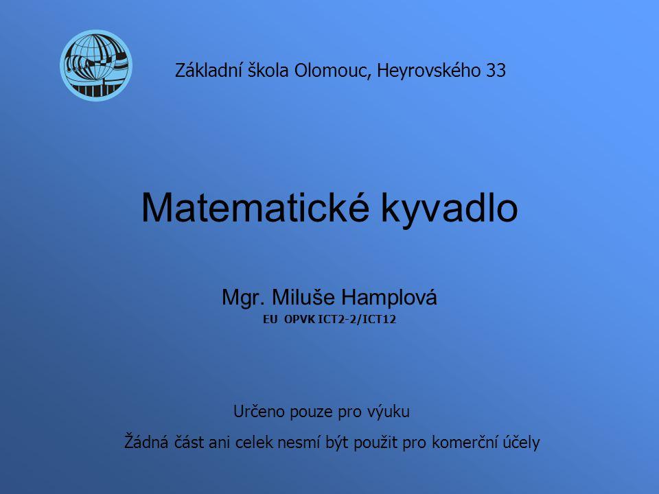 Matematické kyvadlo Mgr. Miluše Hamplová EU OPVK ICT2-2/ICT12 Základní škola Olomouc, Heyrovského 33 Určeno pouze pro výuku Žádná část ani celek nesmí