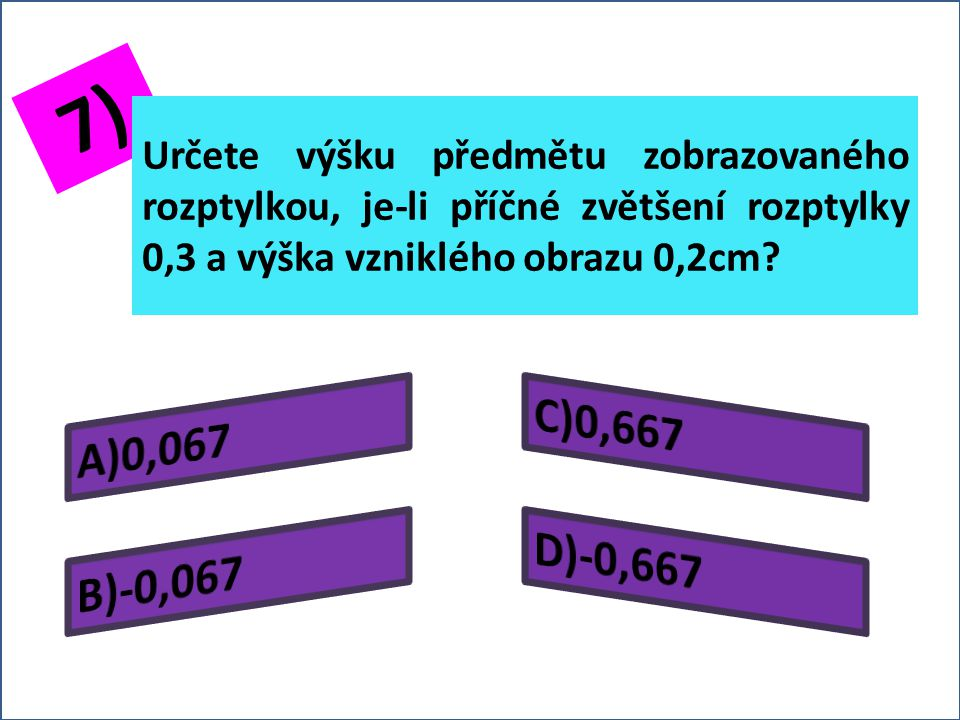 6) Určete příčné zvětšení rozptylky s ohniskovou vzdáleností -2,5cm, je-li zobrazovaný předmět ve vzdálenosti 9cm před rozptylkou.