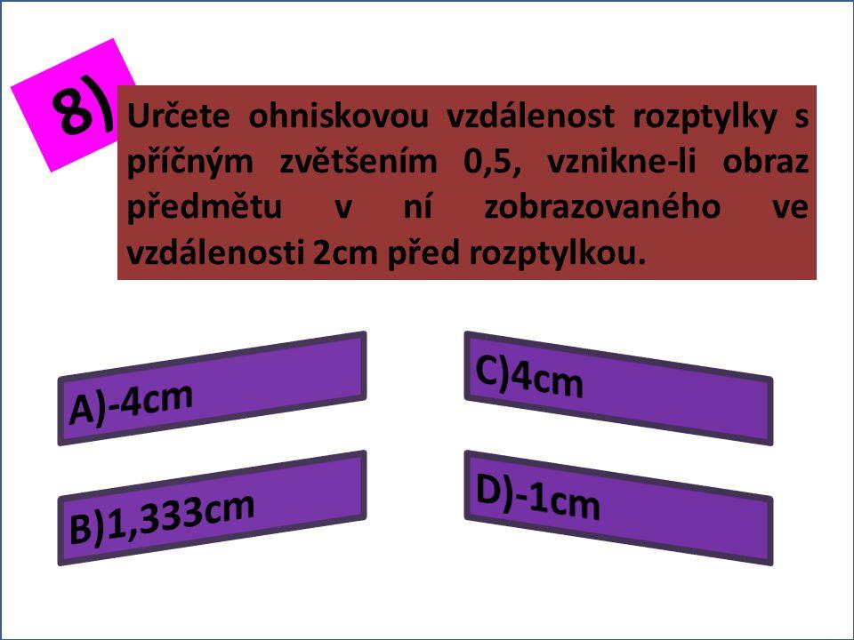 7) Určete výšku předmětu zobrazovaného rozptylkou, je-li příčné zvětšení rozptylky 0,3 a výška vzniklého obrazu 0,2cm?