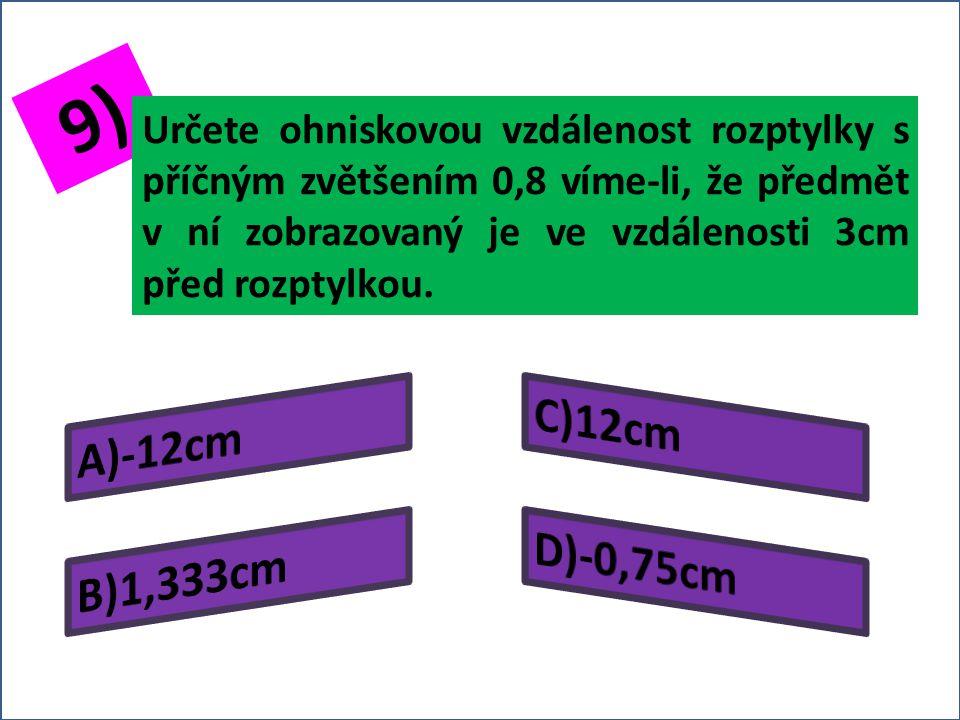8) Určete ohniskovou vzdálenost rozptylky s příčným zvětšením 0,5, vznikne-li obraz předmětu v ní zobrazovaného ve vzdálenosti 2cm před rozptylkou.