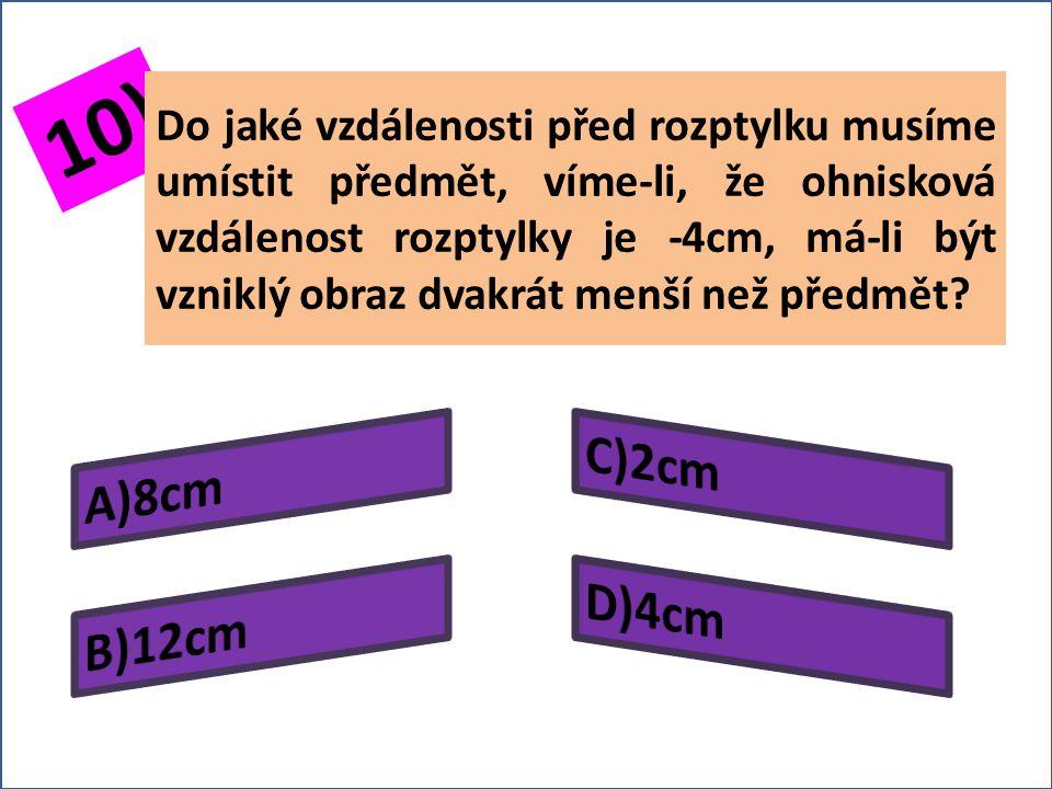 9) Určete ohniskovou vzdálenost rozptylky s příčným zvětšením 0,8 víme-li, že předmět v ní zobrazovaný je ve vzdálenosti 3cm před rozptylkou.