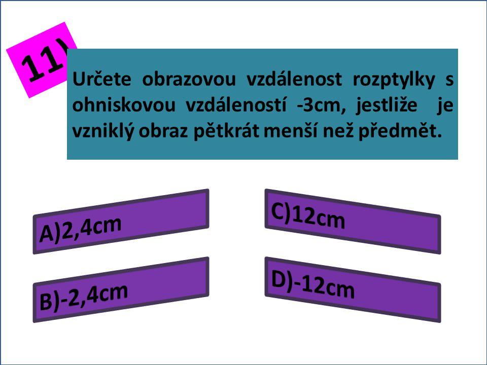 10) Do jaké vzdálenosti před rozptylku musíme umístit předmět, víme-li, že ohnisková vzdálenost rozptylky je -4cm, má-li být vzniklý obraz dvakrát menší než předmět?
