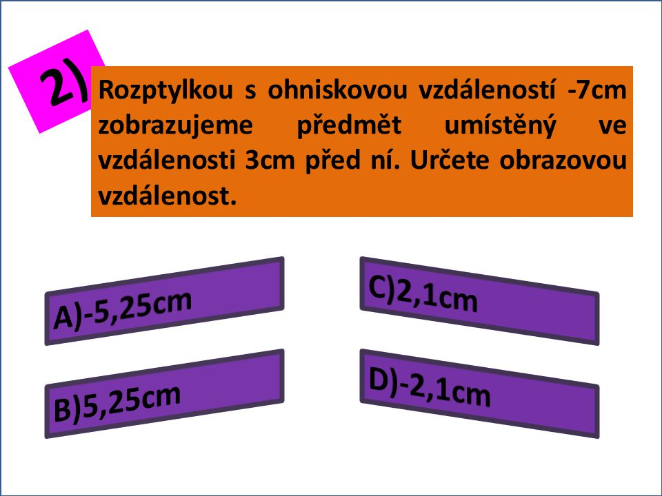 1) Určete předmětovou vzdálenost předmětu zobrazovaného rozptylkou s ohniskovou vzdáleností -4 cm, jestliže jeho obraz vznikne ve vzdálenosti 3 cm před rozptylkou?