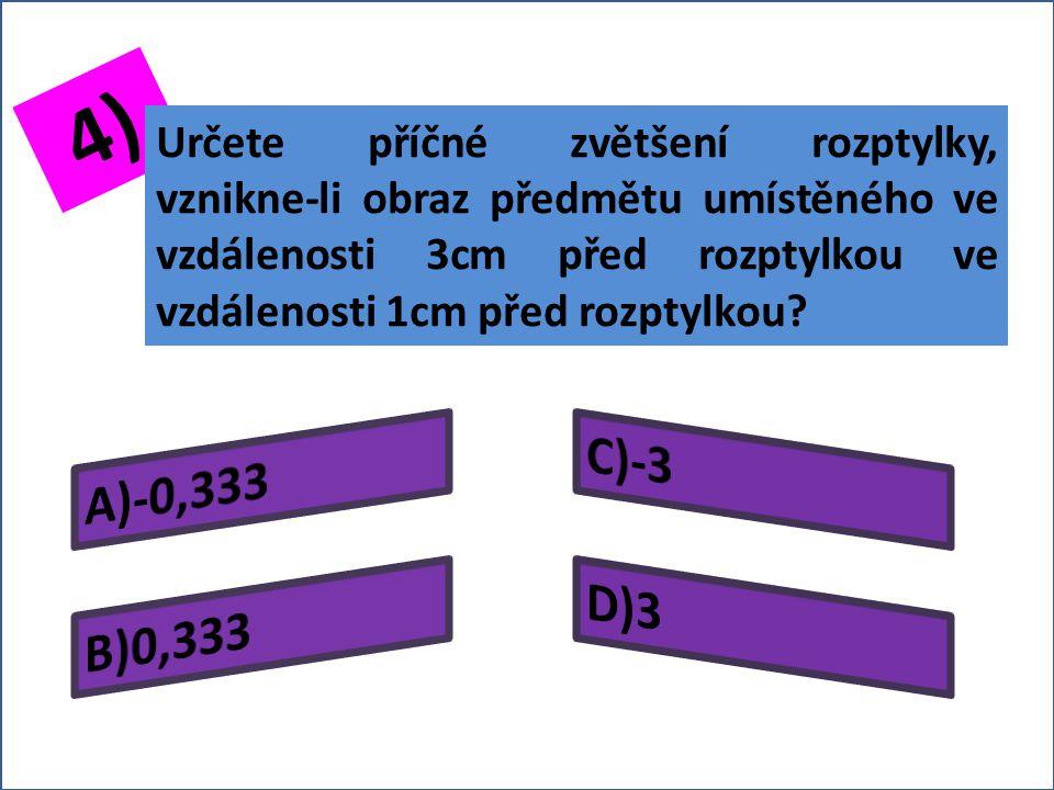 3) Určete příčné zvětšení rozptylky, je-li výška předmětu v ní zobrazovaného 1cm a výška vzniklého obrazu 0,2cm?