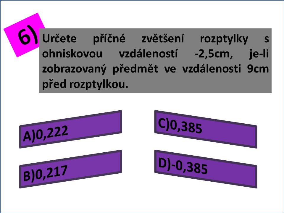 5) Určete příčné zvětšení rozptylky s ohniskovou vzdáleností -6cm, vznikne-li obraz předmětu v ní zobrazovaného ve vzdálenosti 1,5cm před rozptylkou