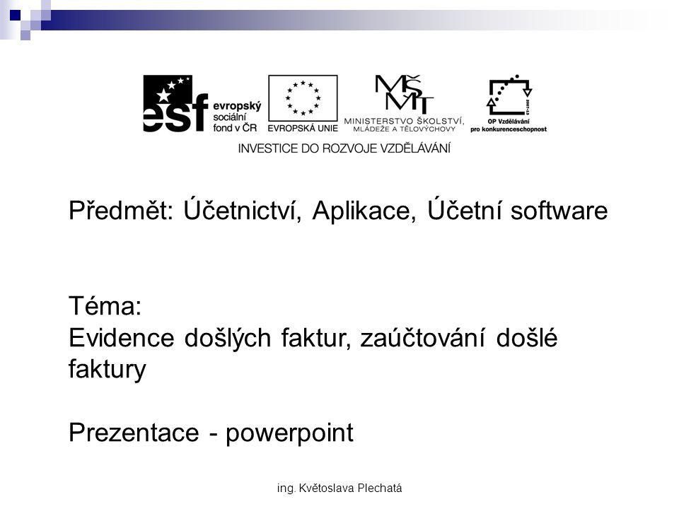Předmět: Účetnictví, Aplikace, Účetní software Téma: Evidence došlých faktur, zaúčtování došlé faktury Prezentace - powerpoint ing.