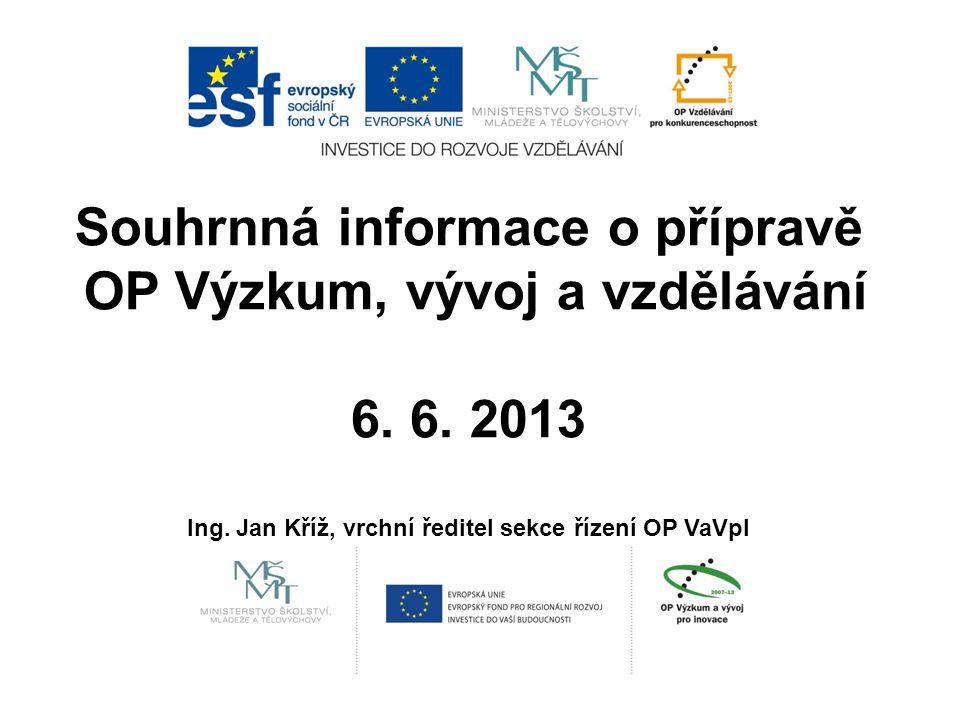 Souhrnná informace o přípravě OP Výzkum, vývoj a vzdělávání 6. 6. 2013 Ing. Jan Kříž, vrchní ředitel sekce řízení OP VaVpI