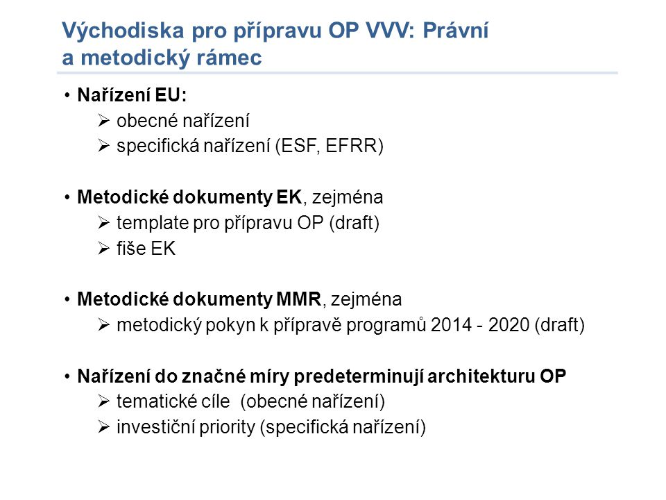 Východiska pro přípravu OP VVV: Právní a metodický rámec •Nařízení EU:  obecné nařízení  specifická nařízení (ESF, EFRR) •Metodické dokumenty EK, ze