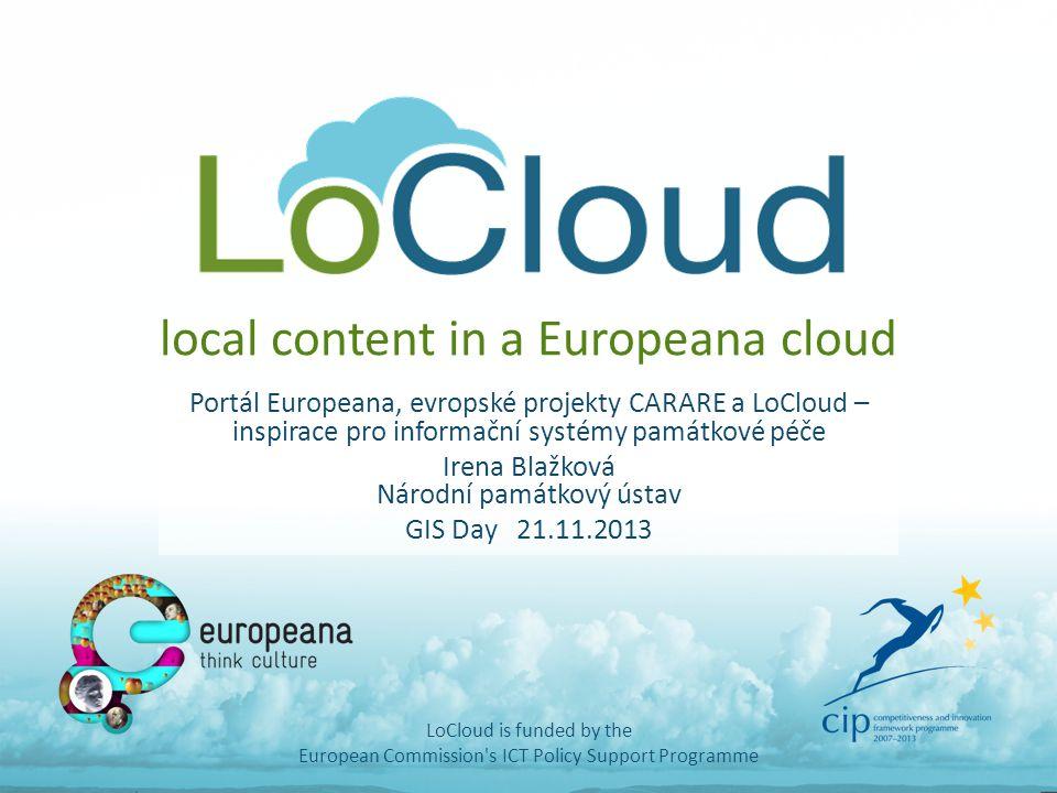 local content in a Europeana cloud Portál Europeana, evropské projekty CARARE a LoCloud – inspirace pro informační systémy památkové péče Irena Blažko