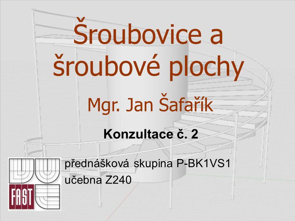 Šroubovice a šroubové plochy přednášková skupina P-BK1VS1 učebna Z240 Mgr. Jan Šafařík Konzultace č. 2