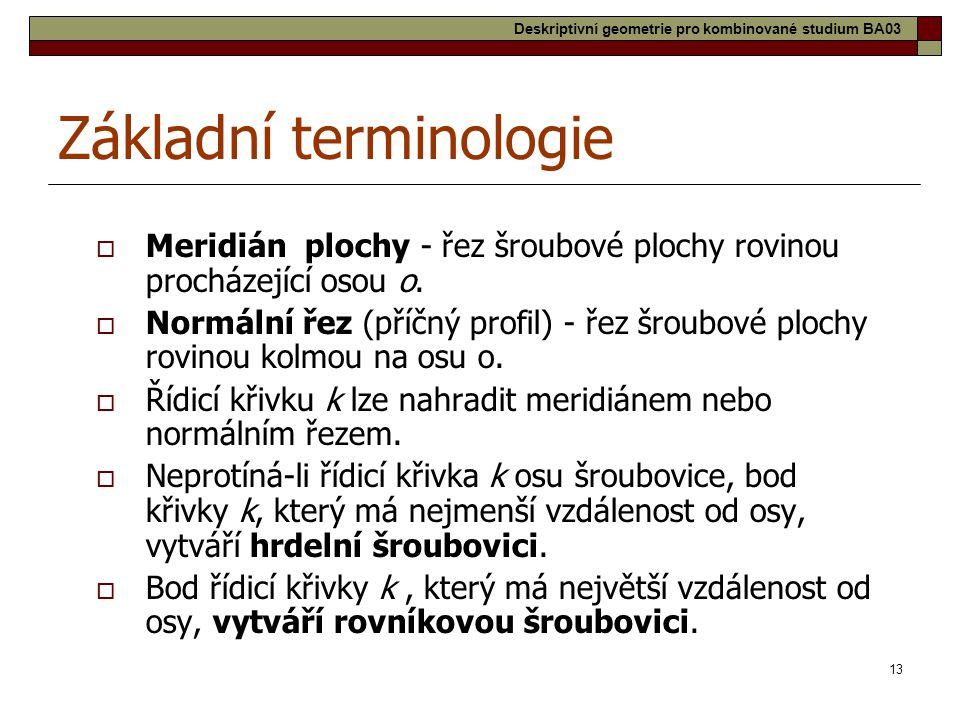 13 Základní terminologie  Meridián plochy - řez šroubové plochy rovinou procházející osou o.  Normální řez (příčný profil) - řez šroubové plochy rov