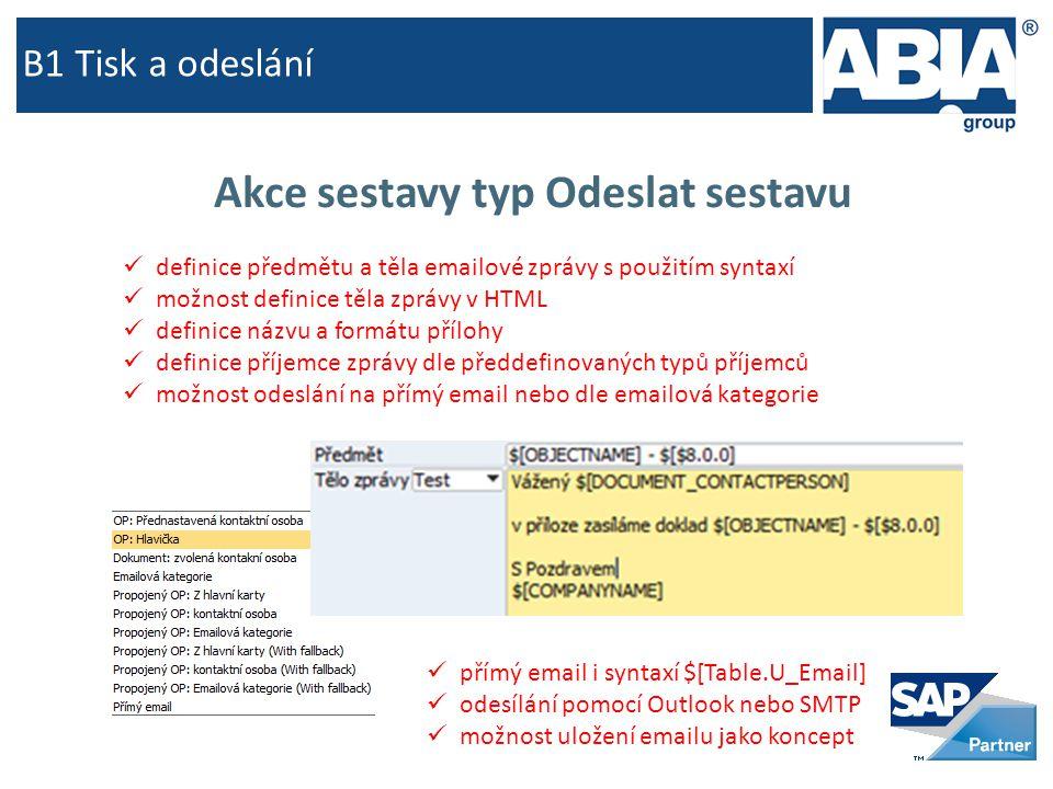 B1 Tisk a odeslání Akce sestavy typ Odeslat sestavu  definice předmětu a těla emailové zprávy s použitím syntaxí  možnost definice těla zprávy v HTML  definice názvu a formátu přílohy  definice příjemce zprávy dle předdefinovaných typů příjemců  možnost odeslání na přímý email nebo dle emailová kategorie  přímý email i syntaxí $[Table.U_Email]  odesílání pomocí Outlook nebo SMTP  možnost uložení emailu jako koncept