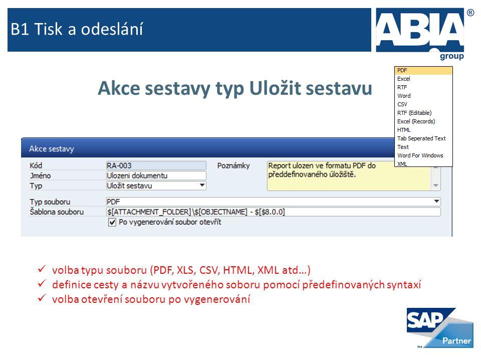 B1 Tisk a odeslání Akce sestavy typ Uložit sestavu  volba typu souboru (PDF, XLS, CSV, HTML, XML atd…)  definice cesty a názvu vytvořeného soboru pomocí předefinovaných syntaxí  volba otevření souboru po vygenerování