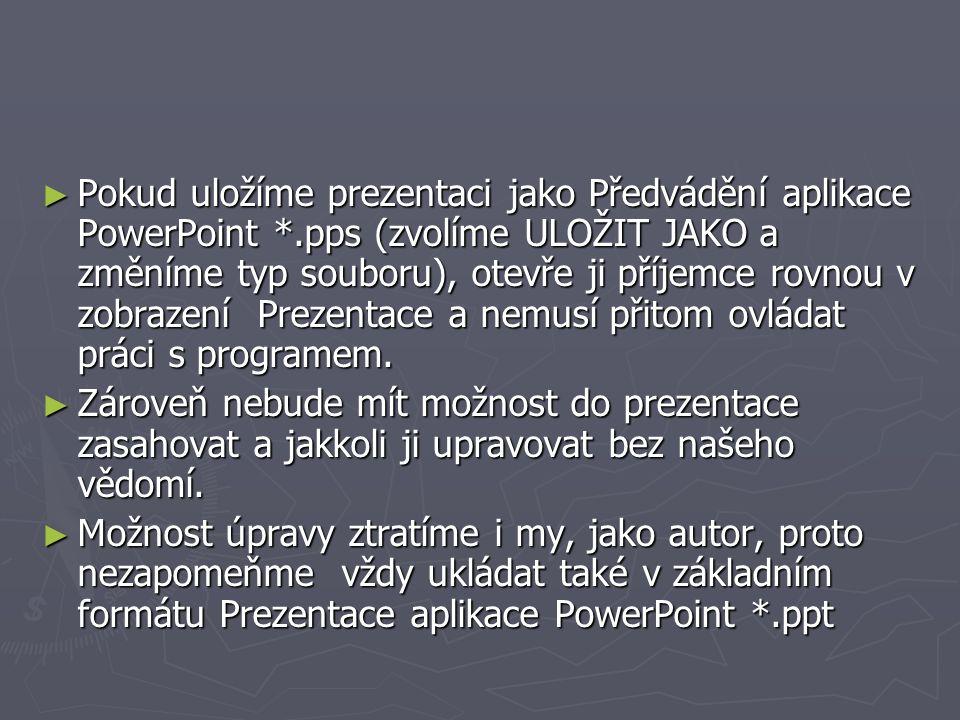 ► Pokud uložíme prezentaci jako Předvádění aplikace PowerPoint *.pps (zvolíme ULOŽIT JAKO a změníme typ souboru), otevře ji příjemce rovnou v zobrazen