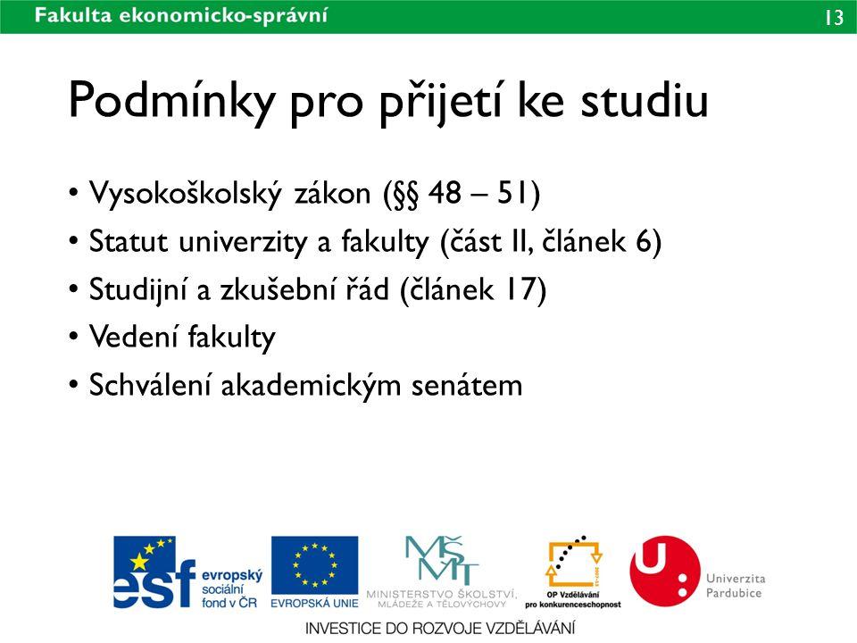 13 Podmínky pro přijetí ke studiu • Vysokoškolský zákon (§§ 48 – 51) • Statut univerzity a fakulty (část II, článek 6) • Studijní a zkušební řád (člán