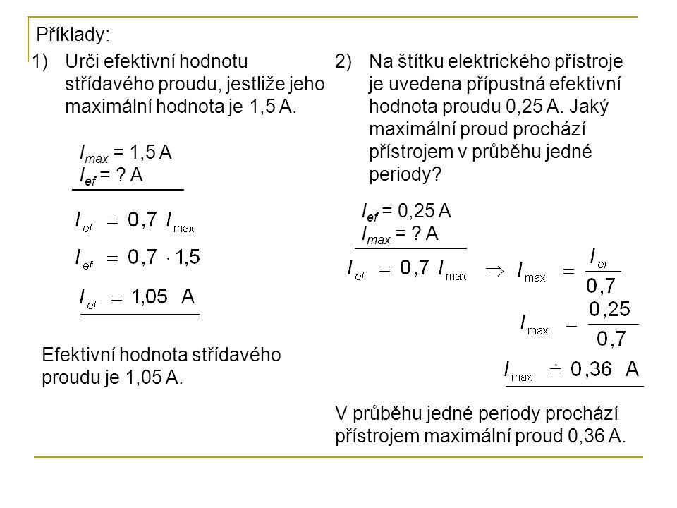 I max = 1,5 A I ef = ? A Příklady: 1)Urči efektivní hodnotu střídavého proudu, jestliže jeho maximální hodnota je 1,5 A. Efektivní hodnota střídavého