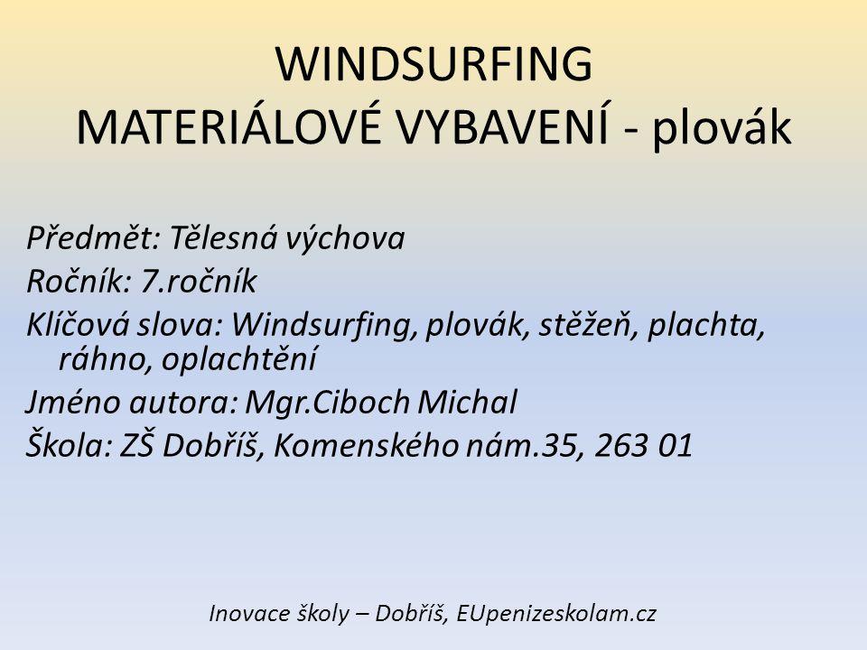 WINDSURFING MATERIÁLOVÉ VYBAVENÍ Základní části windsurfingového kompletu: Plovák Směrová ploutev – flosna Středová ploutev – převážně u výukových plováků Stěžňový kloub Stěžeň Ráhno Plachta