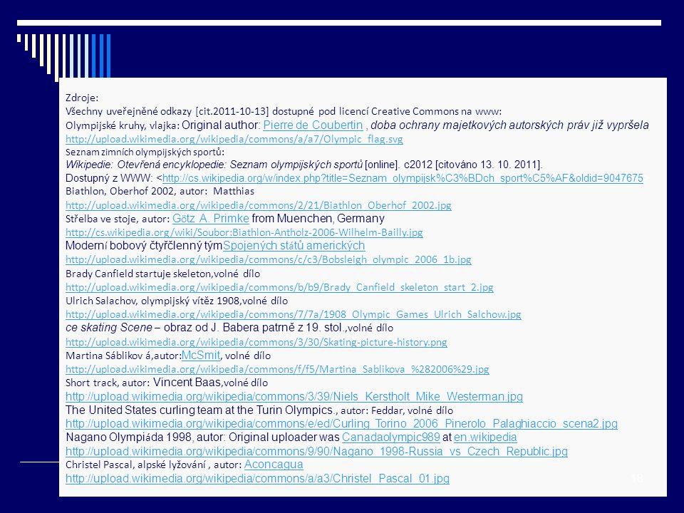 Zdroje: Všechny uveřejněné odkazy [cit.2011-10-13] dostupné pod licencí Creative Commons na www: Olympijské kruhy, vlajka: Original author: Pierre de Coubertin, doba ochrany majetkových autorských práv již vypršelaPierre de Coubertin http://upload.wikimedia.org/wikipedia/commons/a/a7/Olympic_flag.svg Seznam zimních olympijských sportů: Wikipedie: Otevřená encyklopedie: Seznam olympijských sportů [online].