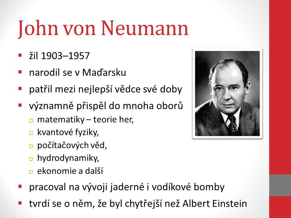 John von Neumann  žil 1903–1957  narodil se v Maďarsku  patřil mezi nejlepší vědce své doby  významně přispěl do mnoha oborů  matematiky – teorie