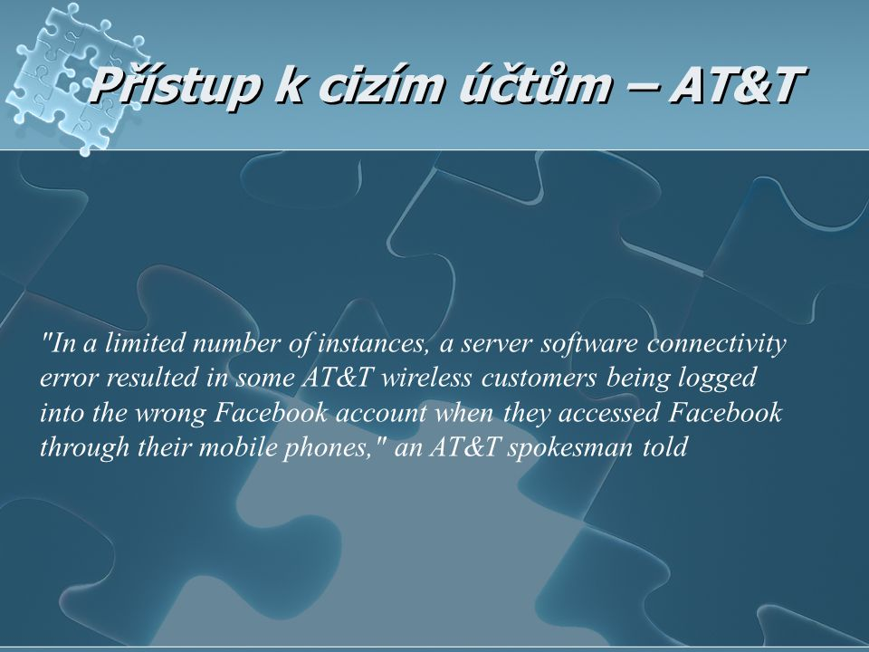 Přístup k cizím účtům – AT&T In a limited number of instances, a server software connectivity error resulted in some AT&T wireless customers being logged into the wrong Facebook account when they accessed Facebook through their mobile phones, an AT&T spokesman told
