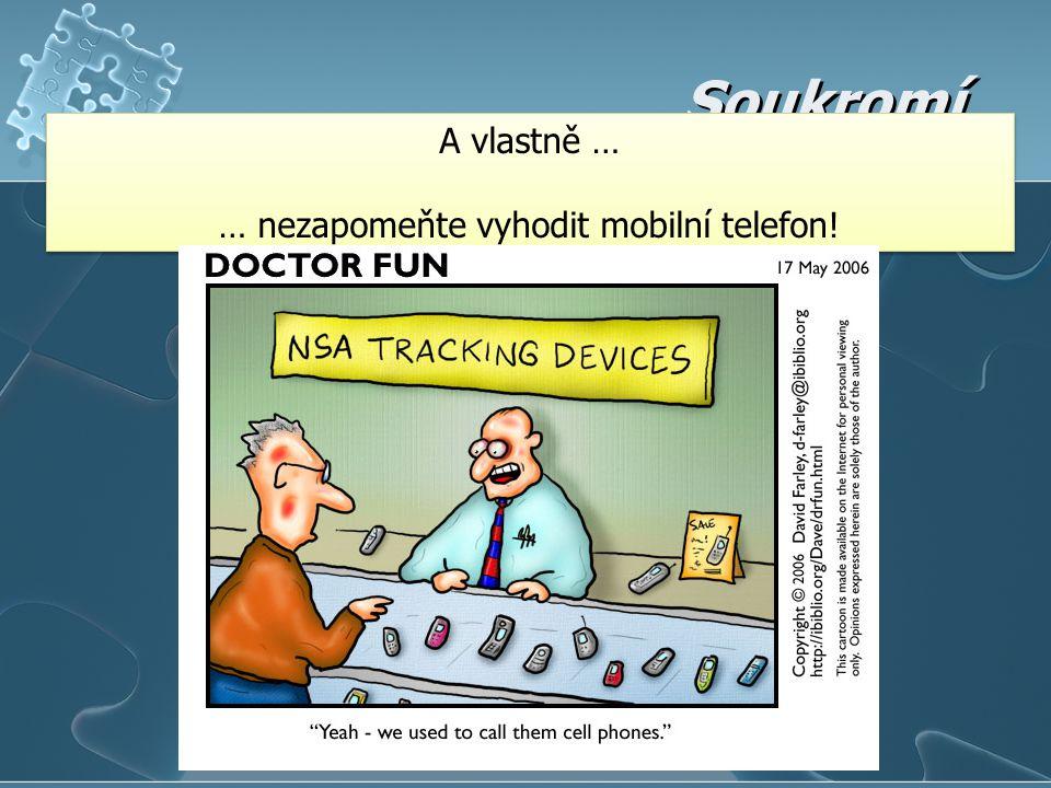 Soukromí A vlastně … … nezapomeňte vyhodit mobilní telefon! A vlastně … … nezapomeňte vyhodit mobilní telefon!