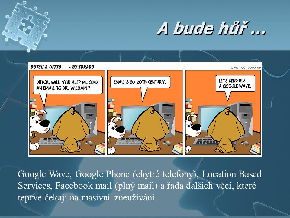 A bude hůř … Google Wave, Google Phone (chytré telefony), Location Based Services, Facebook mail (plný mail) a řada dalších věcí, které teprve čekají