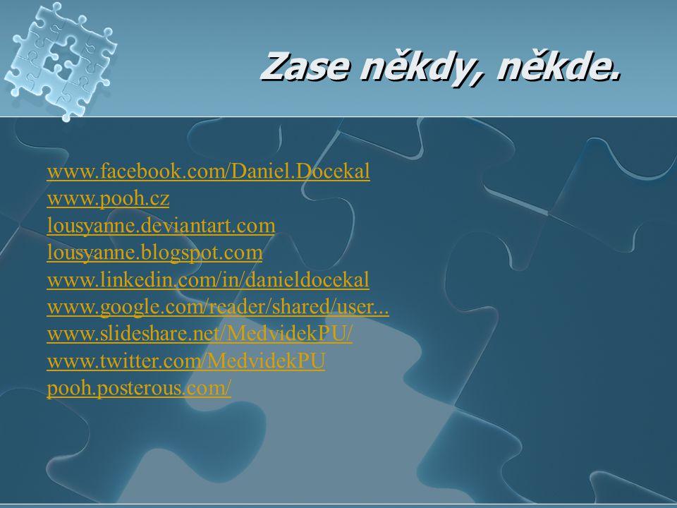 Zase někdy, někde. www.facebook.com/Daniel.Docekal www.pooh.cz lousyanne.deviantart.com lousyanne.blogspot.com www.linkedin.com/in/danieldocekal www.g