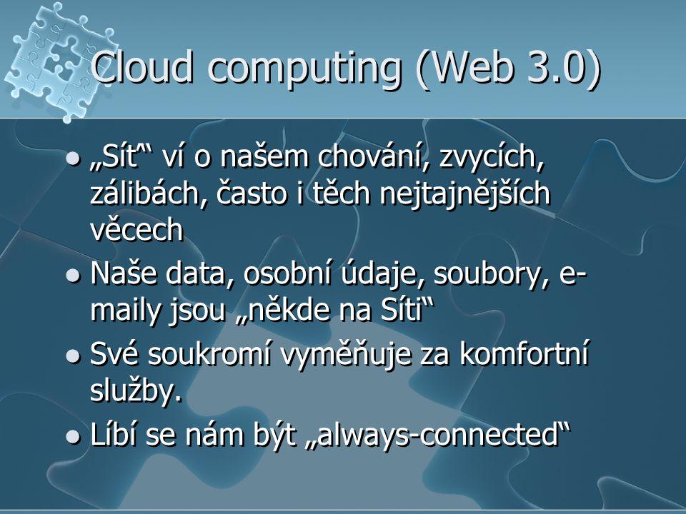 """Cloud computing (Web 3.0)  """"Síť"""" ví o našem chování, zvycích, zálibách, často i těch nejtajnějších věcech  Naše data, osobní údaje, soubory, e- mail"""