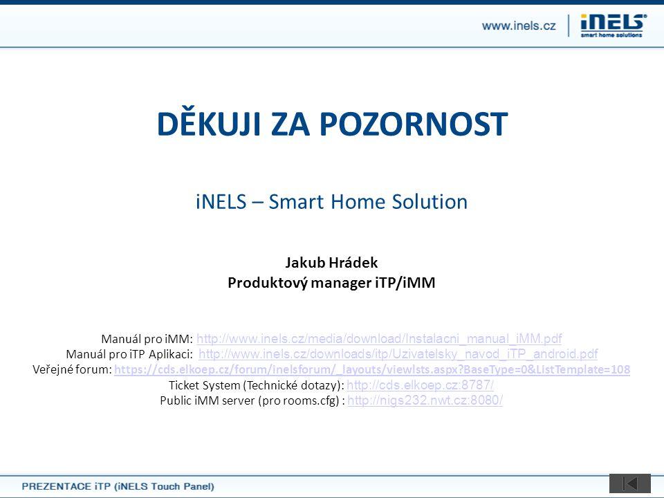 DĚKUJI ZA POZORNOST iNELS – Smart Home Solution Jakub Hrádek Produktový manager iTP/iMM Manuál pro iMM: http://www.inels.cz/media/download/Instalacni_