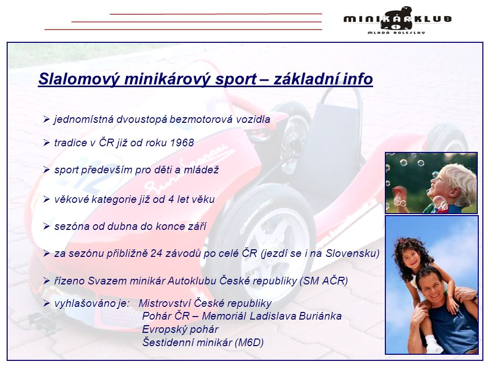 Slalomový minikárový sport – základní info  jednomístná dvoustopá bezmotorová vozidla  tradice v ČR již od roku 1968  sport především pro děti a ml