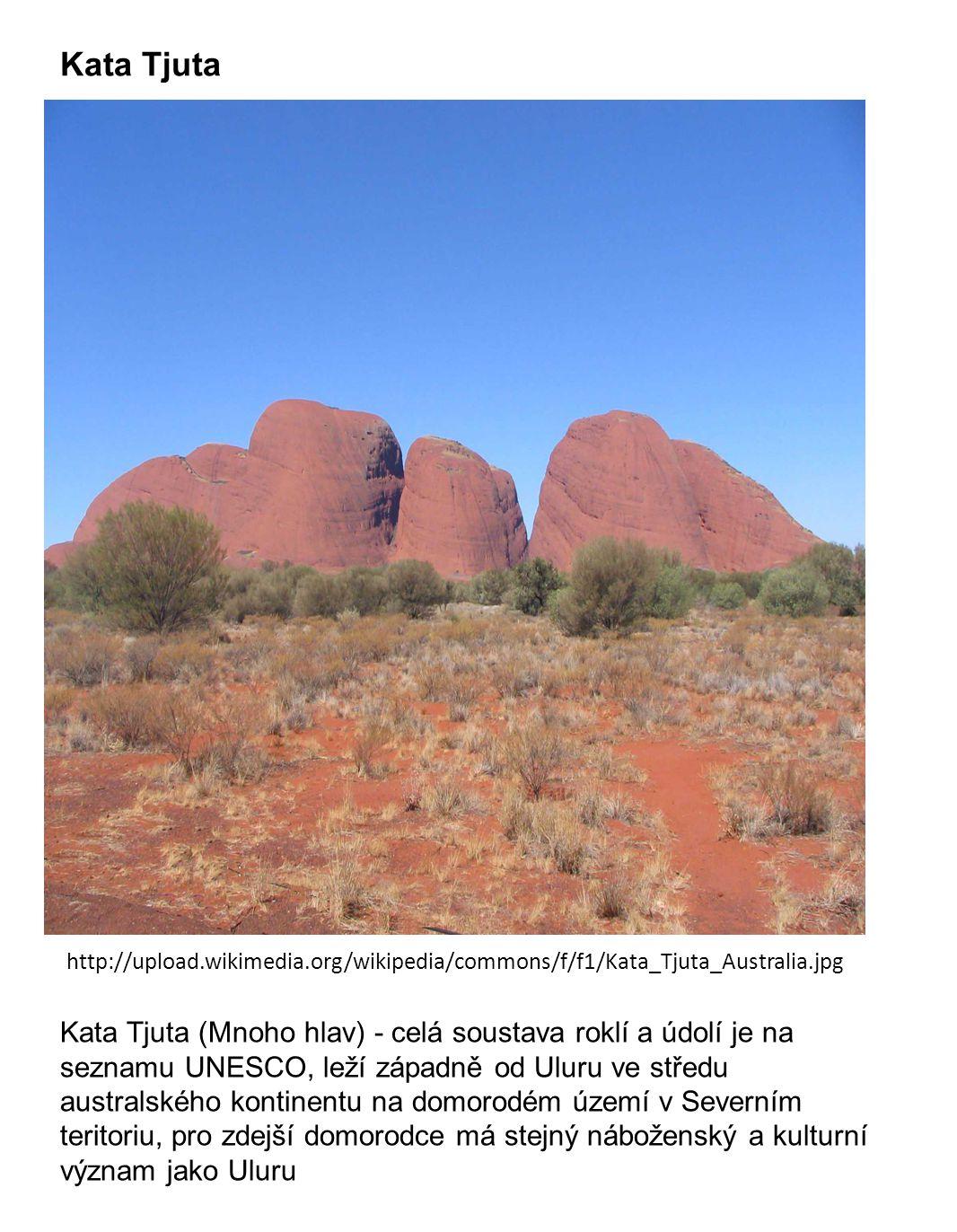 Kata Tjuta http://upload.wikimedia.org/wikipedia/commons/f/f1/Kata_Tjuta_Australia.jpg Kata Tjuta (Mnoho hlav) - celá soustava roklí a údolí je na seznamu UNESCO, leží západně od Uluru ve středu australského kontinentu na domorodém území v Severním teritoriu, pro zdejší domorodce má stejný náboženský a kulturní význam jako Uluru
