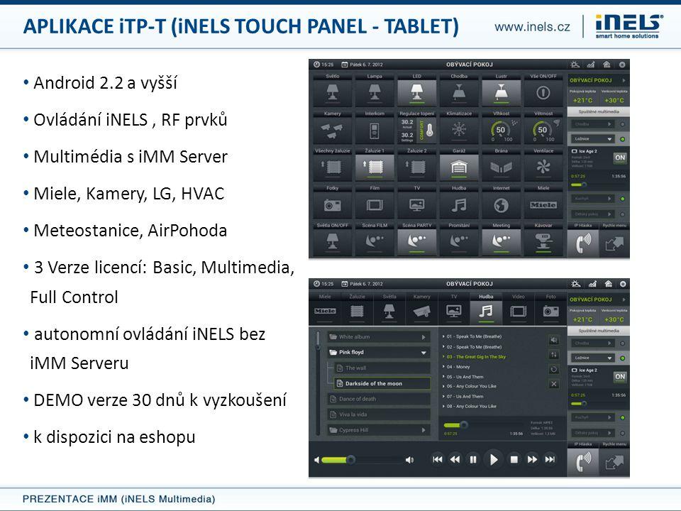 • Android 2.2 a vyšší • Ovládání iNELS, RF prvků • Multimédia s iMM Server • Miele, Kamery, LG, HVAC • Meteostanice, AirPohoda • 3 Verze licencí: Basic, Multimedia, Full Control • autonomní ovládání iNELS bez iMM Serveru • DEMO verze 30 dnů k vyzkoušení • k dispozici na eshopu APLIKACE iTP-T (iNELS TOUCH PANEL - TABLET)