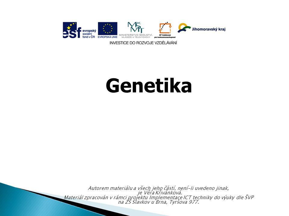 Genetika Autorem materiálu a všech jeho částí, není-li uvedeno jinak, je Věra Křivánková. Materiál zpracován v rámci projektu Implementace ICT technik