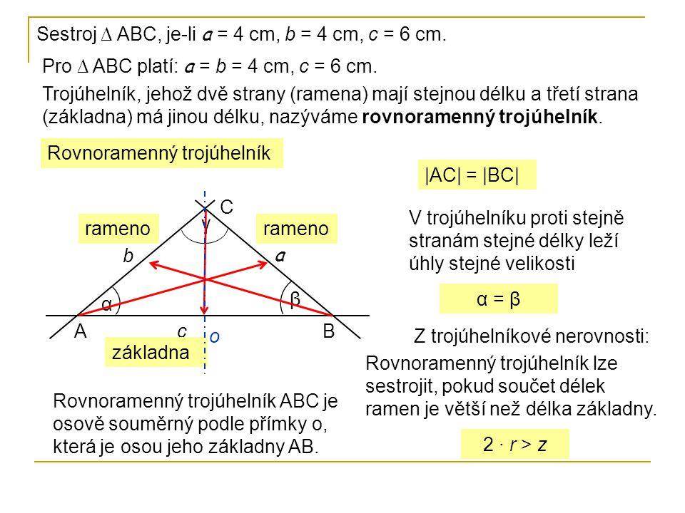 Sestroj ∆ ABC, je-li a = 4 cm, b = 4 cm, c = 6 cm. Pro ∆ ABC platí: a = b = 4 cm, c = 6 cm. Trojúhelník, jehož dvě strany (ramena) mají stejnou délku