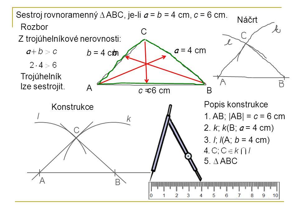 Sestroj rovnoramenný ∆ ABC, je-li a = b = 4 cm, c = 6 cm. Popis konstrukce 1. AB; |AB| = c = 6 cm 2. k; k(B; a = 4 cm) 3. l; l(A; b = 4 cm) 5. ∆ ABC A
