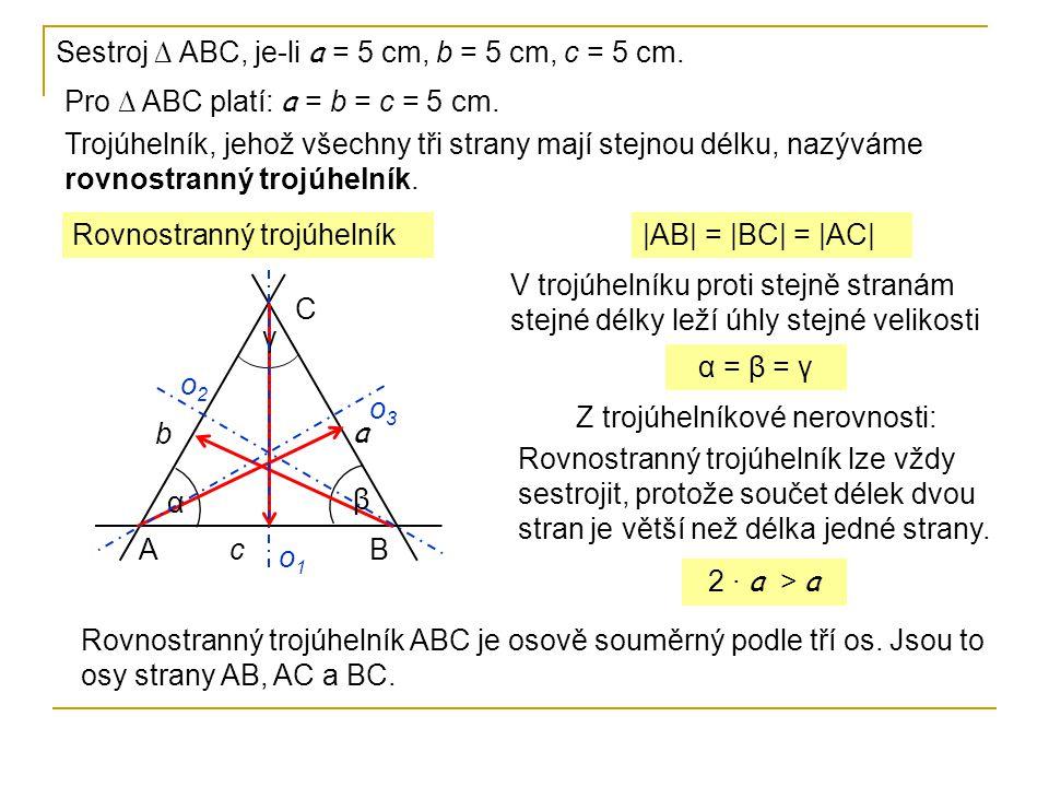 Sestroj ∆ ABC, je-li a = 5 cm, b = 5 cm, c = 5 cm. Pro ∆ ABC platí: a = b = c = 5 cm. Trojúhelník, jehož všechny tři strany mají stejnou délku, nazývá