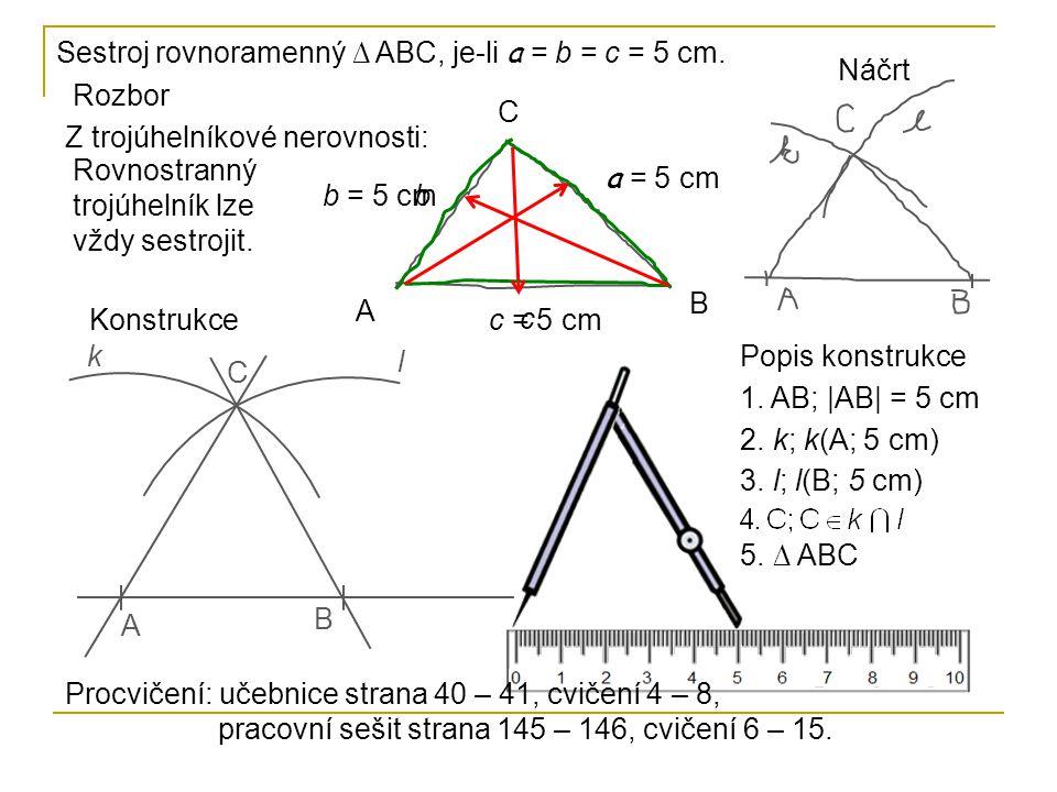 Sestroj rovnoramenný ∆ ABC, je-li a = b = c = 5 cm. Popis konstrukce 1. AB; |AB| = 5 cm 2. k; k(A; 5 cm) 3. l; l(B; 5 cm) 5. ∆ ABC A B C k l Rozbor A