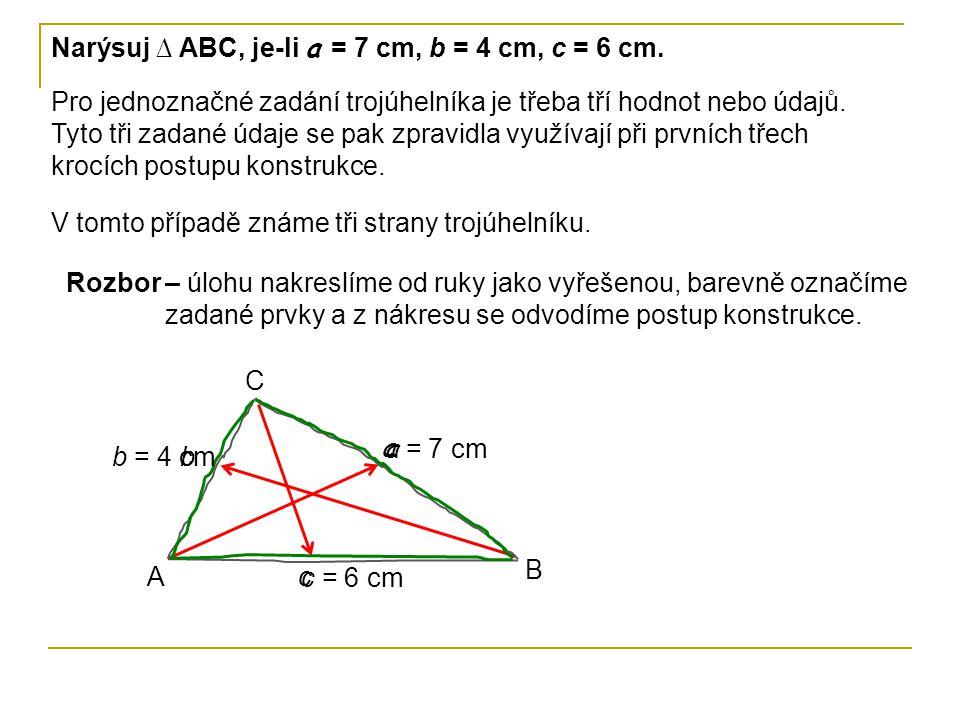 Narýsuj ∆ ABC, je-li a = 7 cm, b = 4 cm, c = 6 cm. Pro jednoznačné zadání trojúhelníka je třeba tří hodnot nebo údajů. Tyto tři zadané údaje se pak zp