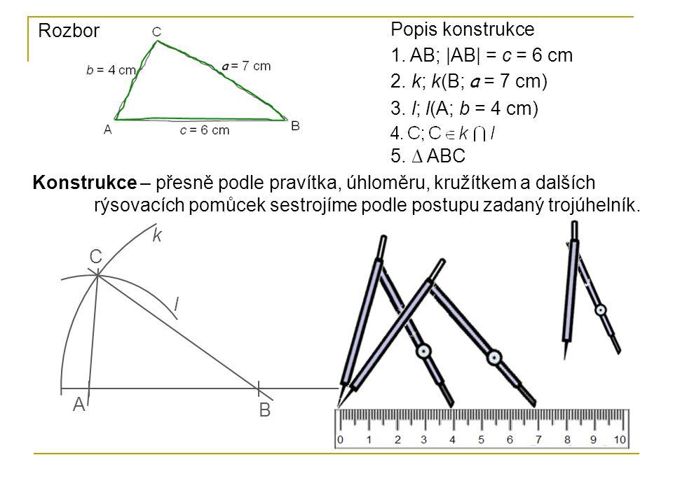 Rozbor Popis konstrukce 1. AB; |AB| = c = 6 cm 2. k; k(B; a = 7 cm) 3. l; l(A; b = 4 cm) 5. ∆ ABC Konstrukce – přesně podle pravítka, úhloměru, kružít