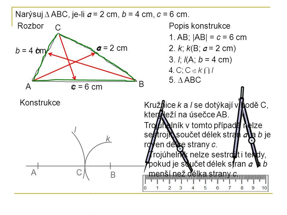 Narýsuj ∆ ABC, je-li a = 2 cm, b = 4 cm, c = 6 cm. Rozbor A B C a b c a = 2 cm b = 4 cm c = 6 cm Popis konstrukce 1. AB; |AB| = c = 6 cm 2. k; k(B; a