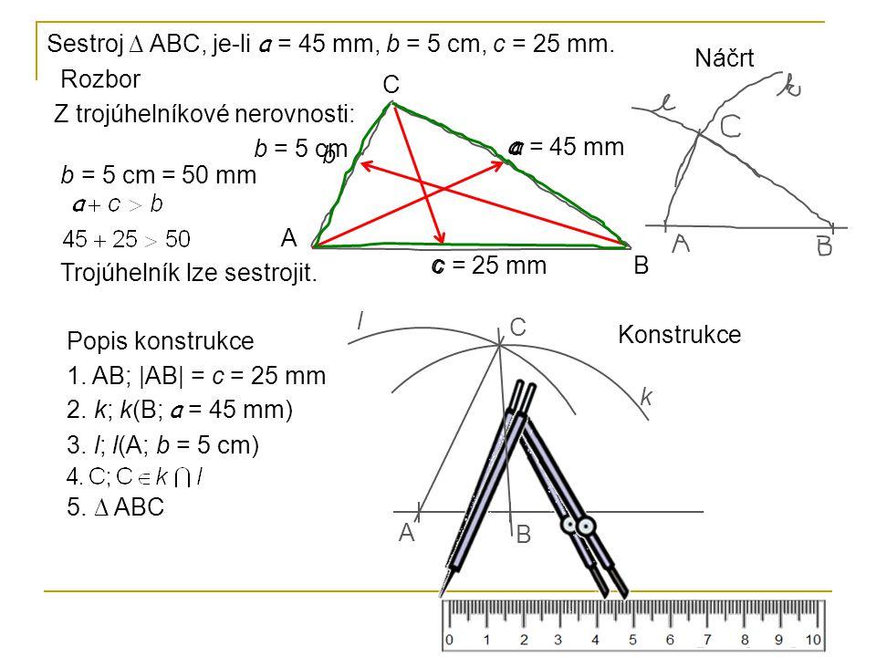 Sestroj ∆ ABC, je-li a = 45 mm, b = 5 cm, c = 25 mm. Rozbor A B C a b c a = 45 mm b = 5 cm c = 25 mm Popis konstrukce 1. AB; |AB| = c = 25 mm 2. k; k(