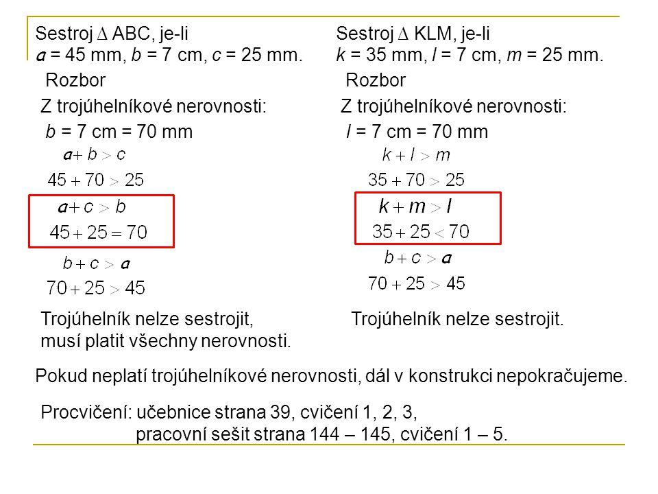 Sestroj ∆ ABC, je-li a = 45 mm, b = 7 cm, c = 25 mm. Rozbor Z trojúhelníkové nerovnosti: b = 7 cm = 70 mm Trojúhelník nelze sestrojit, musí platit vše