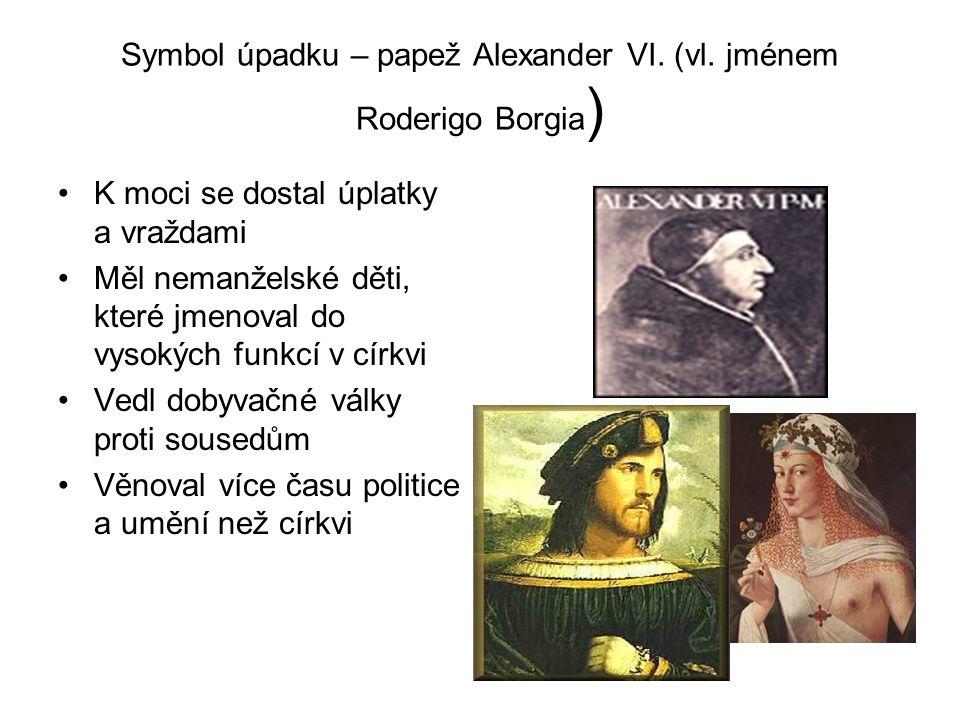Symbol úpadku – papež Alexander VI. (vl. jménem Roderigo Borgia ) •K moci se dostal úplatky a vraždami •Měl nemanželské děti, které jmenoval do vysoký