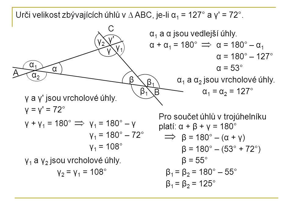 α A B C β γ α1α1 γ1γ1 β1β1 γ2γ2 α2α2 β2β2 α = 53° γ = 72° α 1 = α 2 = 127° γ 1 = γ 2 = 108° β = 55° β 1 = β 2 = 125° Proti většímu úhlu leží delší strana.