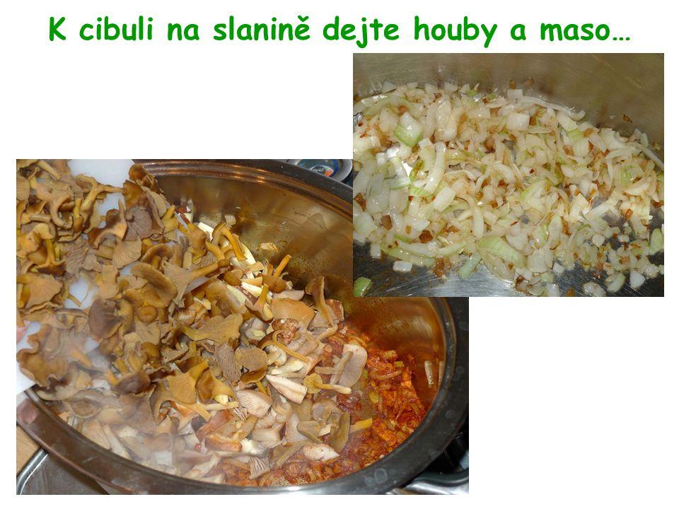 K cibuli na slanině dejte houby a maso…