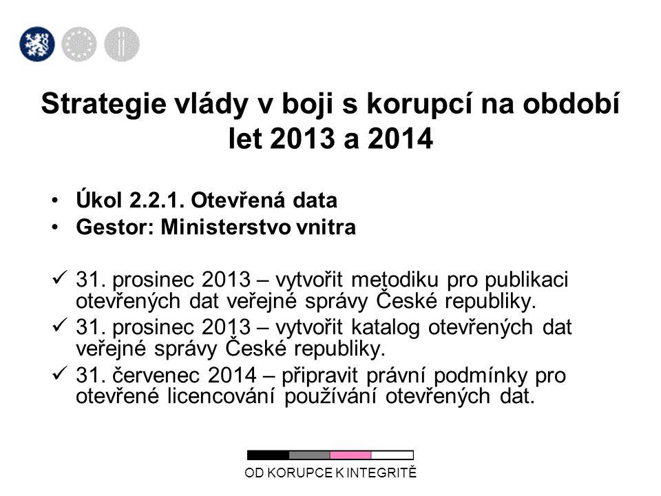 OD KORUPCE K INTEGRITĚ Strategie vlády v boji s korupcí na období let 2013 a 2014 •Úkol 2.2.1. Otevřená data •Gestor: Ministerstvo vnitra  31. prosin