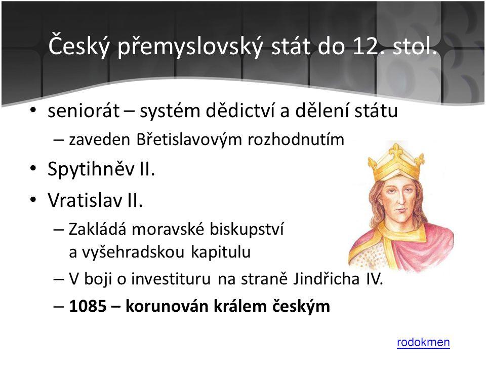 • seniorát – systém dědictví a dělení státu – zaveden Břetislavovým rozhodnutím • Spytihněv II. • Vratislav II. – Zakládá moravské biskupství a vyšehr