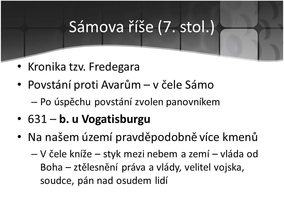 Sámova říše (7. stol.) • Kronika tzv. Fredegara • Povstání proti Avarům – v čele Sámo – Po úspěchu povstání zvolen panovníkem • 631 – b. u Vogatisburg