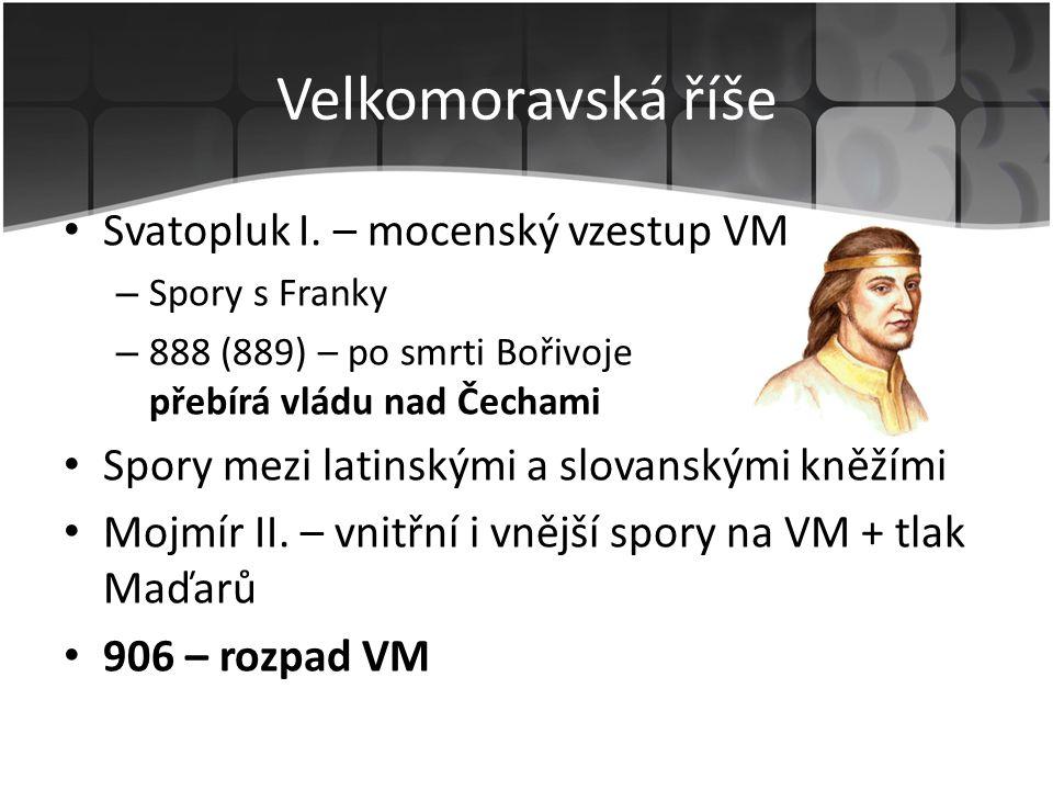 • Svatopluk I. – mocenský vzestup VM – Spory s Franky – 888 (889) – po smrti Bořivoje přebírá vládu nad Čechami • Spory mezi latinskými a slovanskými